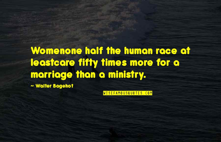 Women's Ministry Quotes By Walter Bagehot: Womenone half the human race at leastcare fifty