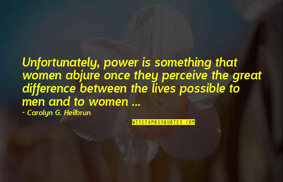 Women's Rights Quotes By Carolyn G. Heilbrun: Unfortunately, power is something that women abjure once