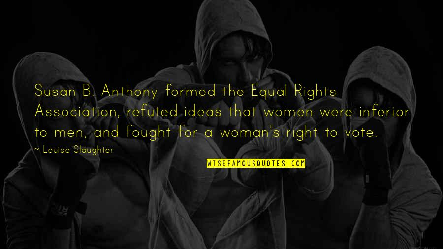 Women's Rights Quotes By Louise Slaughter: Susan B. Anthony formed the Equal Rights Association,