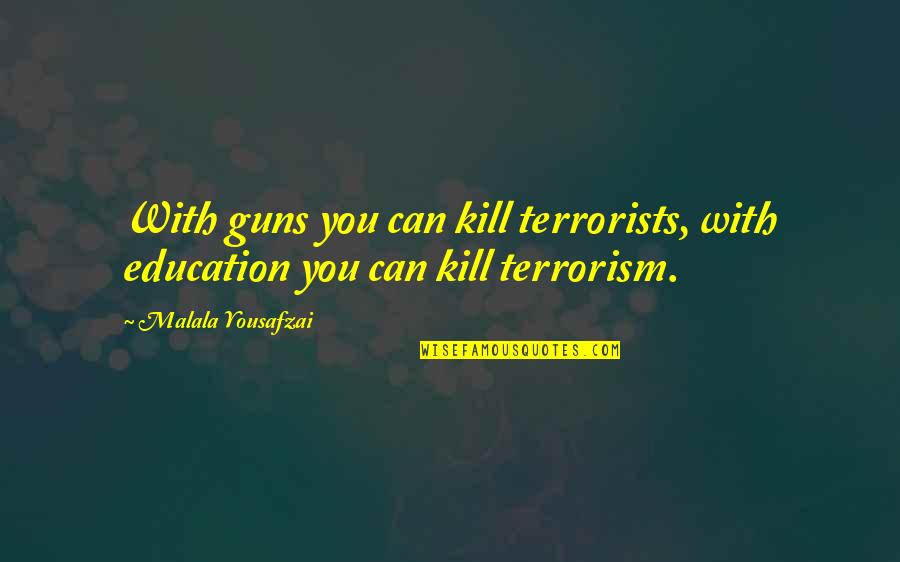 Women's Rights Quotes By Malala Yousafzai: With guns you can kill terrorists, with education