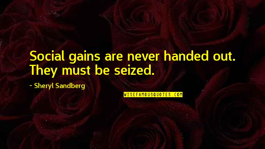 Women's Rights Quotes By Sheryl Sandberg: Social gains are never handed out. They must