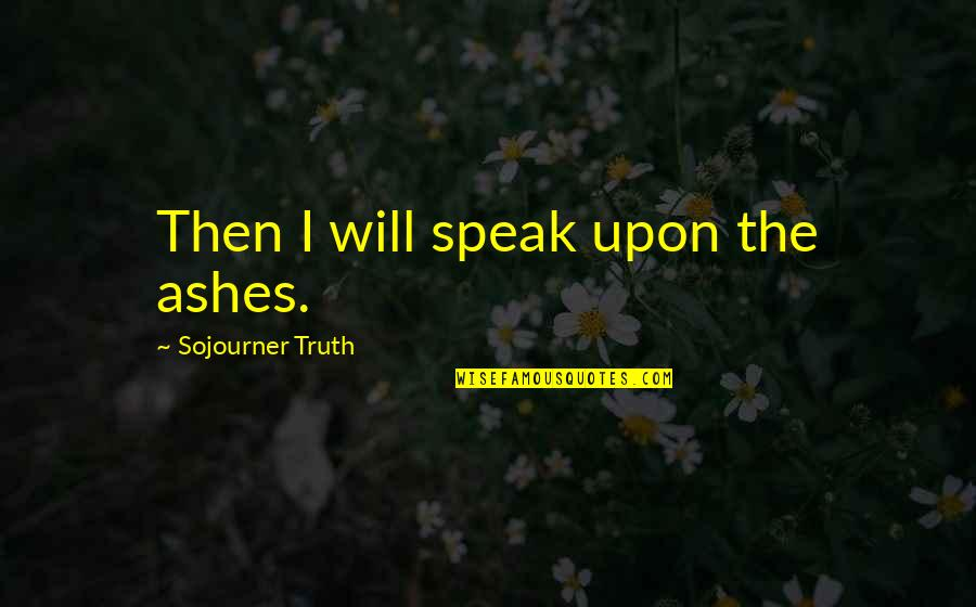 Women's Rights Quotes By Sojourner Truth: Then I will speak upon the ashes.
