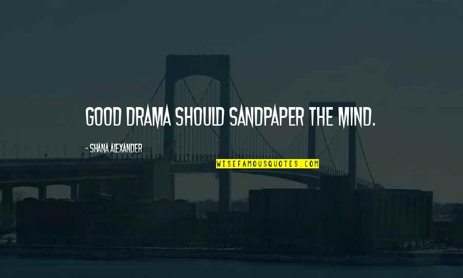Womyn Quotes By Shana Alexander: Good drama should sandpaper the mind.