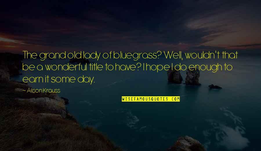 Wonderful Day Quotes By Alison Krauss: The grand old lady of bluegrass? Well, wouldn't