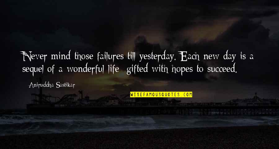 Wonderful Day Quotes By Aniruddha Sastikar: Never mind those failures till yesterday. Each new