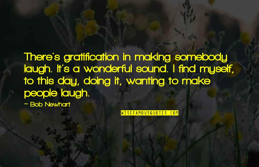 Wonderful Day Quotes By Bob Newhart: There's gratification in making somebody laugh. It's a