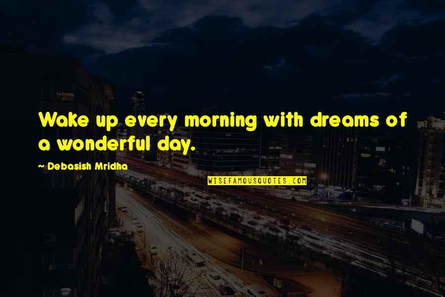 Wonderful Day Quotes By Debasish Mridha: Wake up every morning with dreams of a