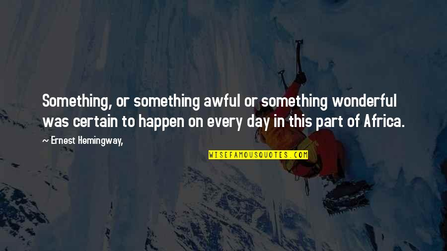 Wonderful Day Quotes By Ernest Hemingway,: Something, or something awful or something wonderful was