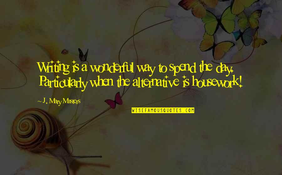 Wonderful Day Quotes By J. Mary Masters: Writing is a wonderful way to spend the