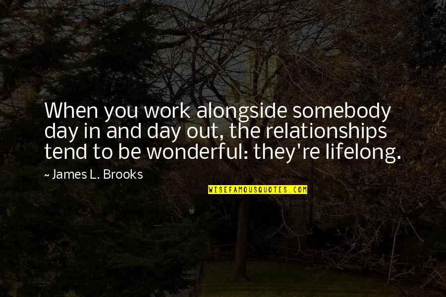 Wonderful Day Quotes By James L. Brooks: When you work alongside somebody day in and