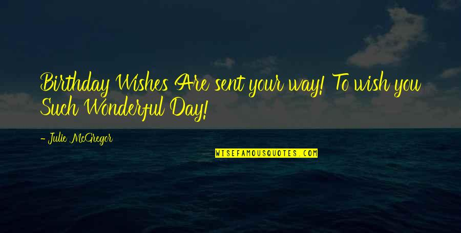 Wonderful Day Quotes By Julie McGregor: Birthday Wishes Are sent your way! To wish