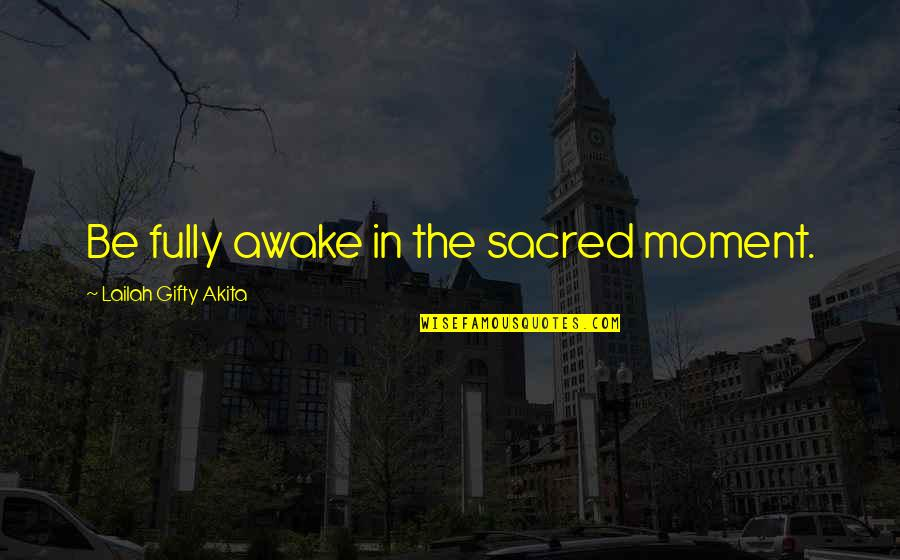 Wonderful Day Quotes By Lailah Gifty Akita: Be fully awake in the sacred moment.