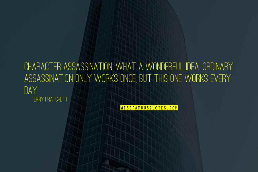 Wonderful Day Quotes By Terry Pratchett: Character assassination. What a wonderful idea. Ordinary assassination