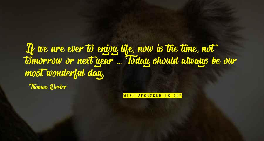 Wonderful Day Quotes By Thomas Dreier: If we are ever to enjoy life, now
