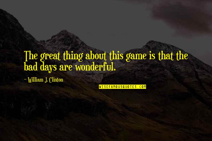 Wonderful Day Quotes By William J. Clinton: The great thing about this game is that