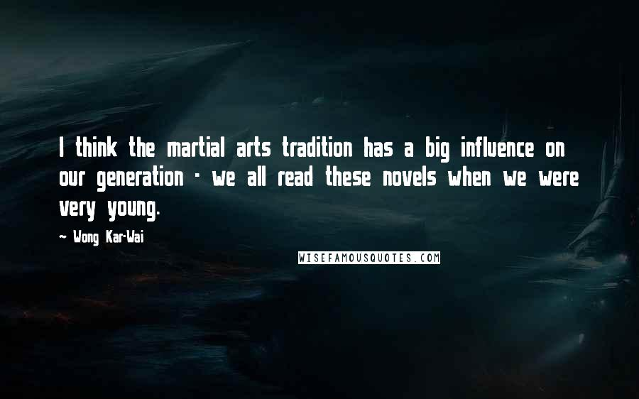 Wong Kar-Wai quotes: I think the martial arts tradition has a big influence on our generation - we all read these novels when we were very young.