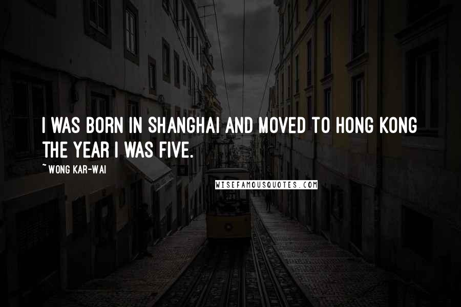 Wong Kar-Wai quotes: I was born in Shanghai and moved to Hong Kong the year I was five.