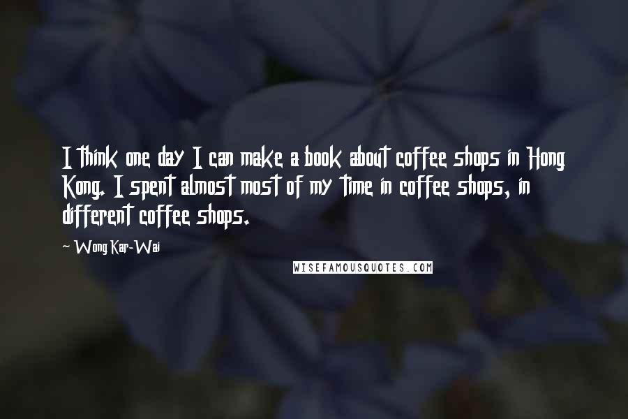 Wong Kar-Wai quotes: I think one day I can make a book about coffee shops in Hong Kong. I spent almost most of my time in coffee shops, in different coffee shops.