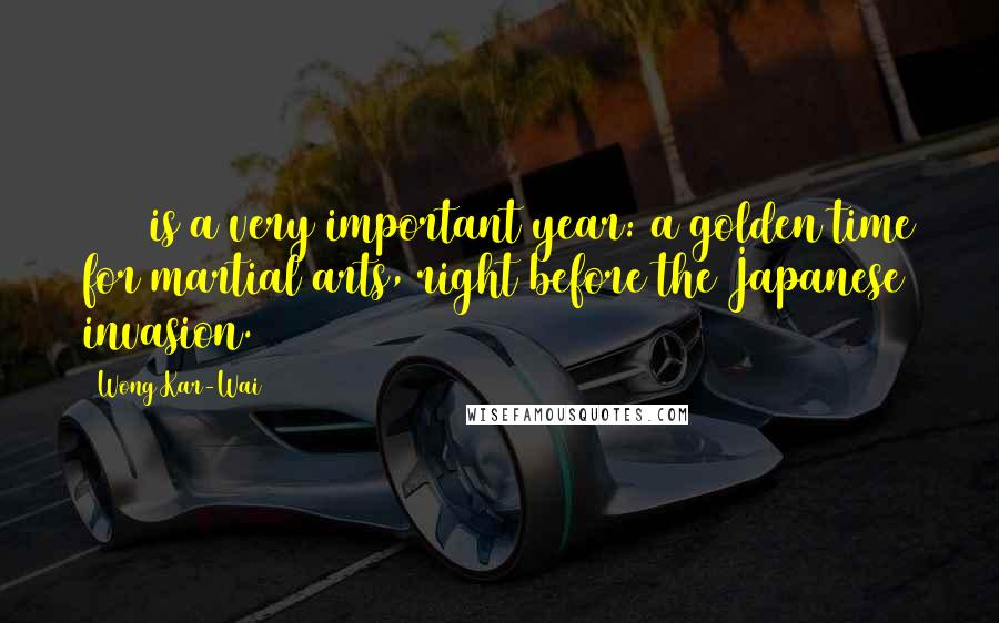 Wong Kar-Wai quotes: 1936 is a very important year: a golden time for martial arts, right before the Japanese invasion.