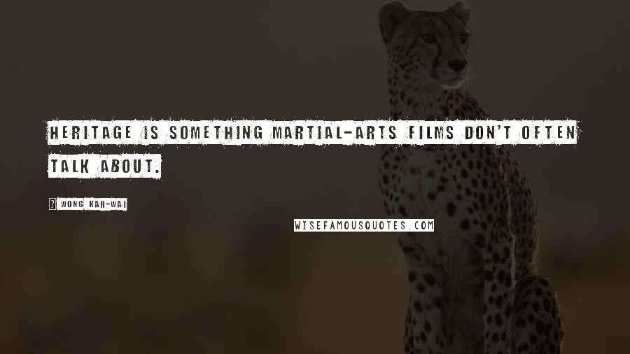 Wong Kar-Wai quotes: Heritage is something martial-arts films don't often talk about.
