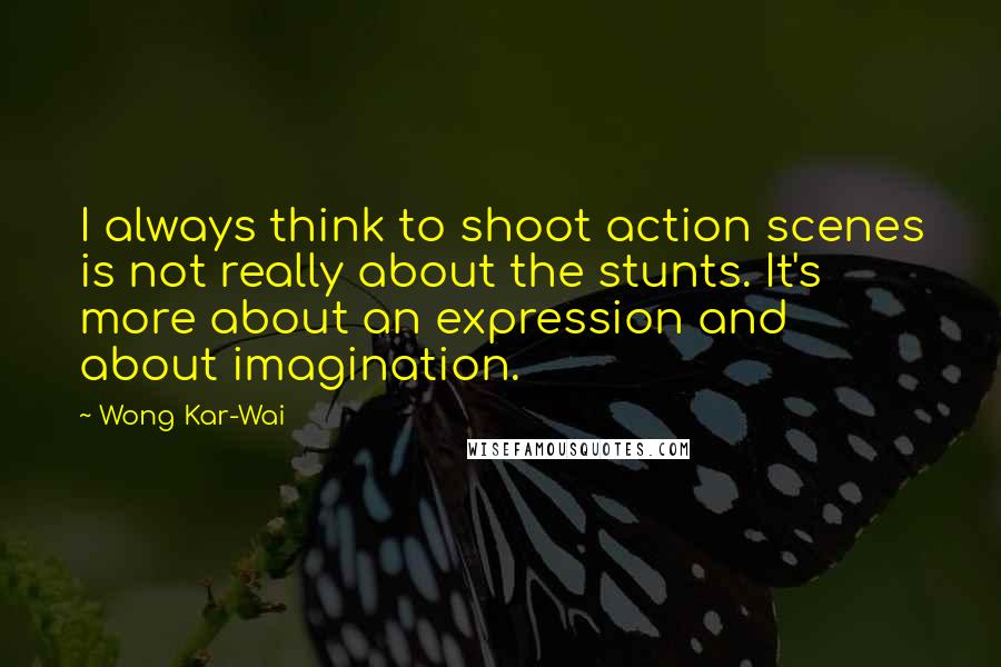 Wong Kar-Wai quotes: I always think to shoot action scenes is not really about the stunts. It's more about an expression and about imagination.