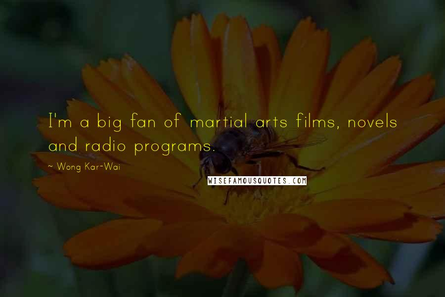 Wong Kar-Wai quotes: I'm a big fan of martial arts films, novels and radio programs.