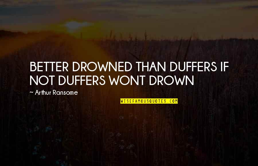 Wont't Quotes By Arthur Ransome: BETTER DROWNED THAN DUFFERS IF NOT DUFFERS WONT