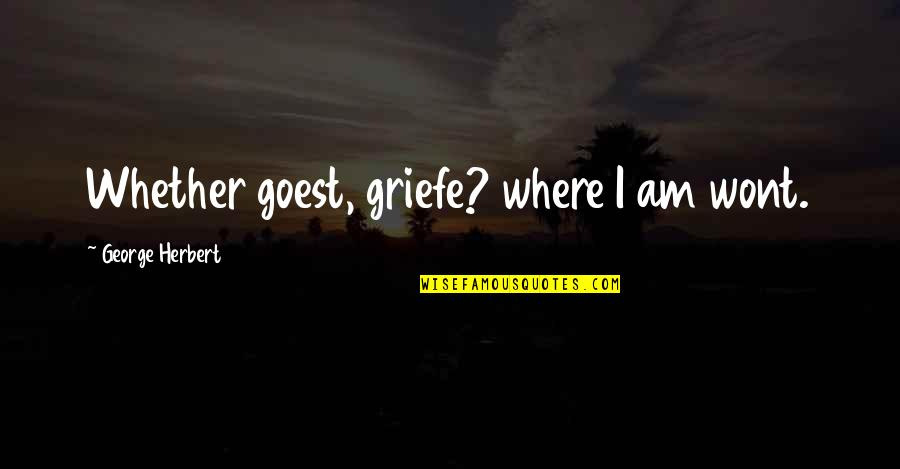 Wont't Quotes By George Herbert: Whether goest, griefe? where I am wont.