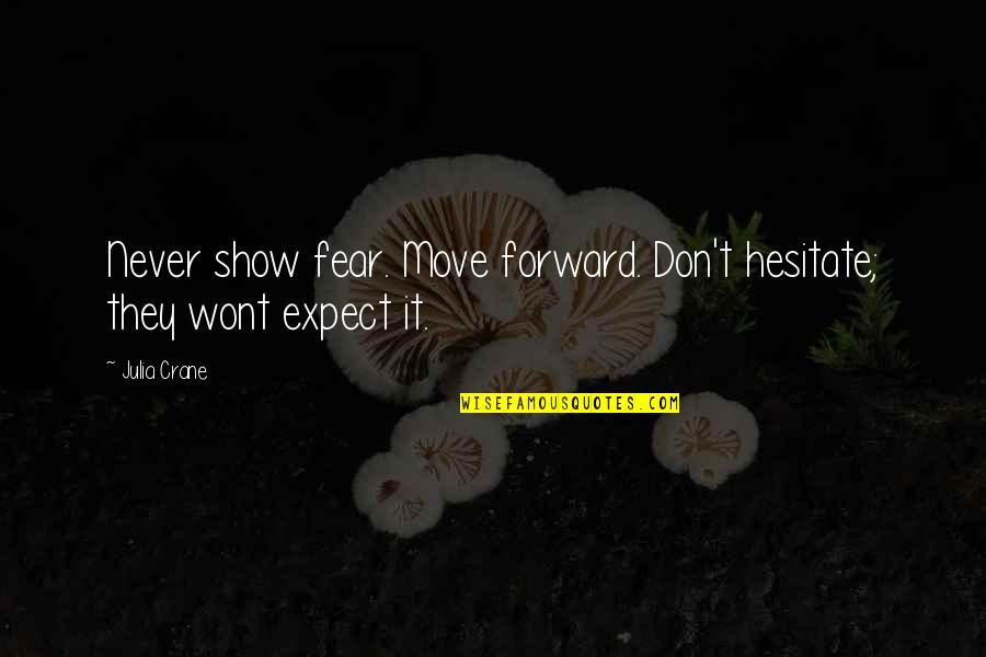Wont't Quotes By Julia Crane: Never show fear. Move forward. Don't hesitate; they