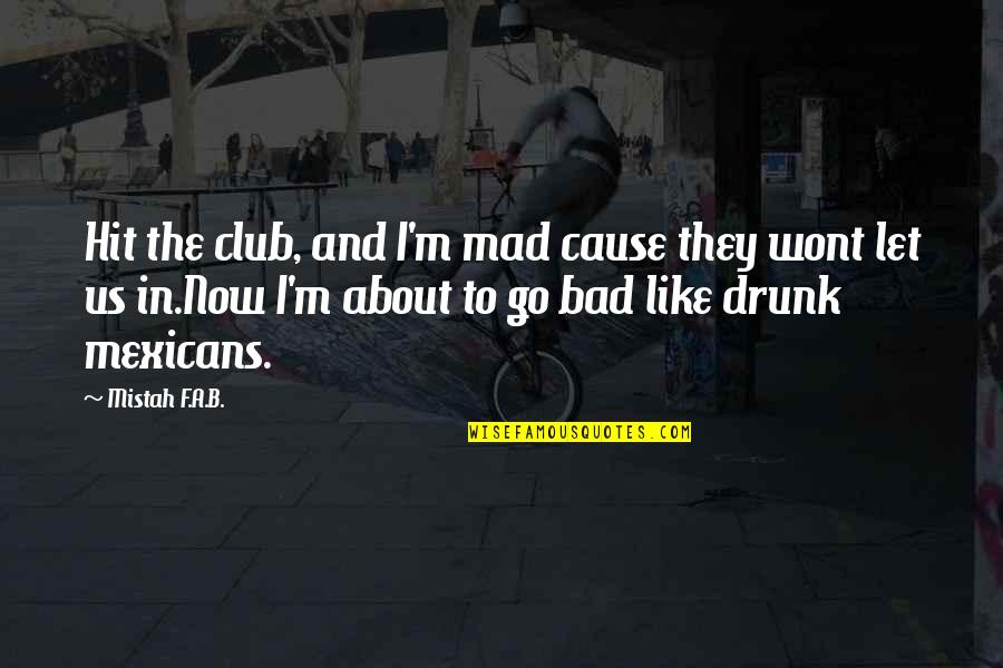Wont't Quotes By Mistah F.A.B.: Hit the club, and I'm mad cause they