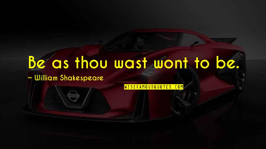 Wont't Quotes By William Shakespeare: Be as thou wast wont to be.