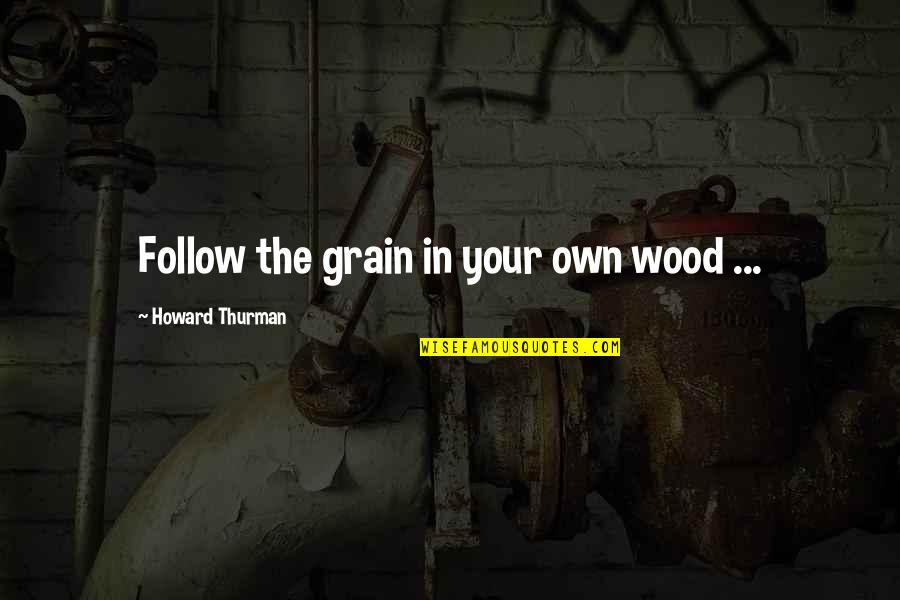 Wood Grain Quotes By Howard Thurman: Follow the grain in your own wood ...
