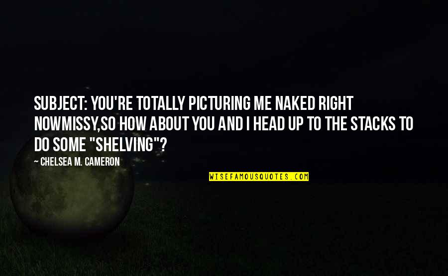 Woodchoppers Quotes By Chelsea M. Cameron: Subject: You're totally picturing me naked right nowMissy,So