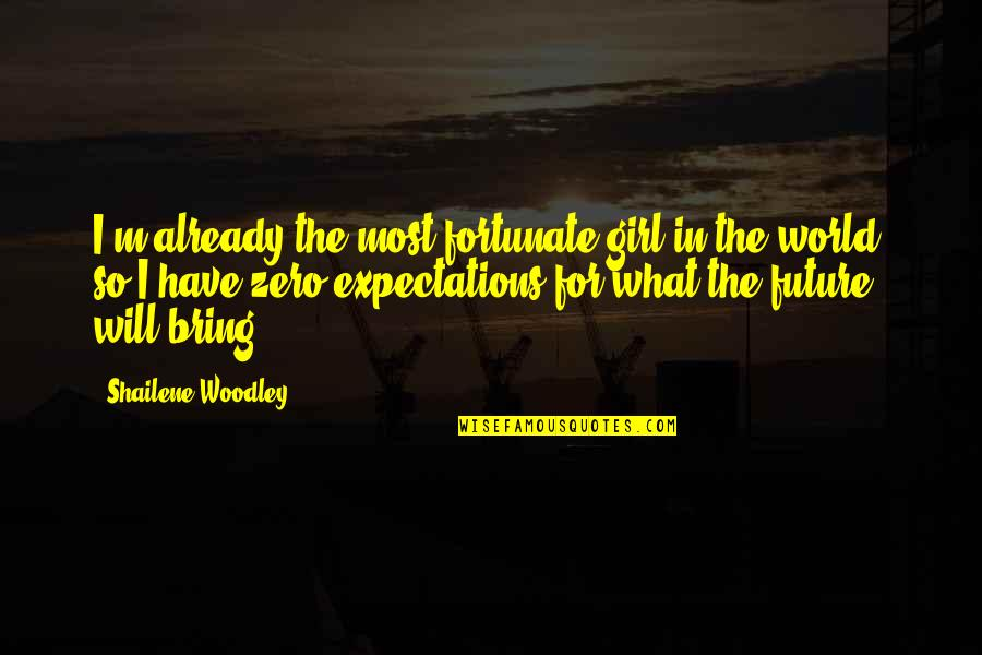 Woodchoppers Quotes By Shailene Woodley: I'm already the most fortunate girl in the