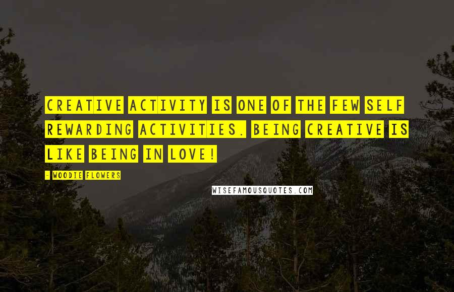 Woodie Flowers quotes: Creative activity is one of the few self rewarding activities. Being creative is like being in love!