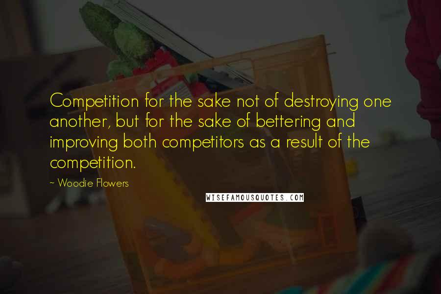 Woodie Flowers quotes: Competition for the sake not of destroying one another, but for the sake of bettering and improving both competitors as a result of the competition.