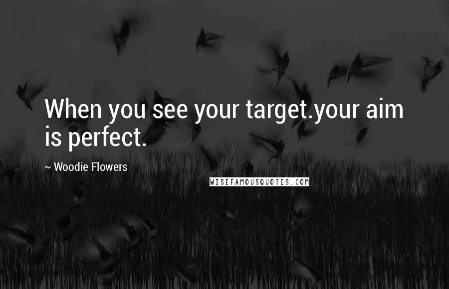 Woodie Flowers quotes: When you see your target.your aim is perfect.