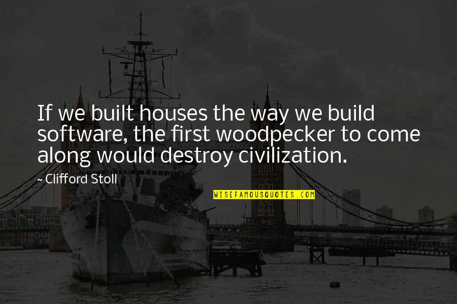 Woodpecker Quotes By Clifford Stoll: If we built houses the way we build