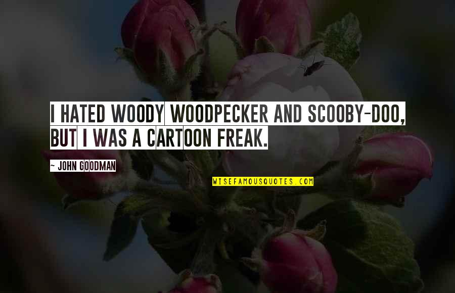 Woodpecker Quotes By John Goodman: I hated Woody Woodpecker and Scooby-Doo, but I