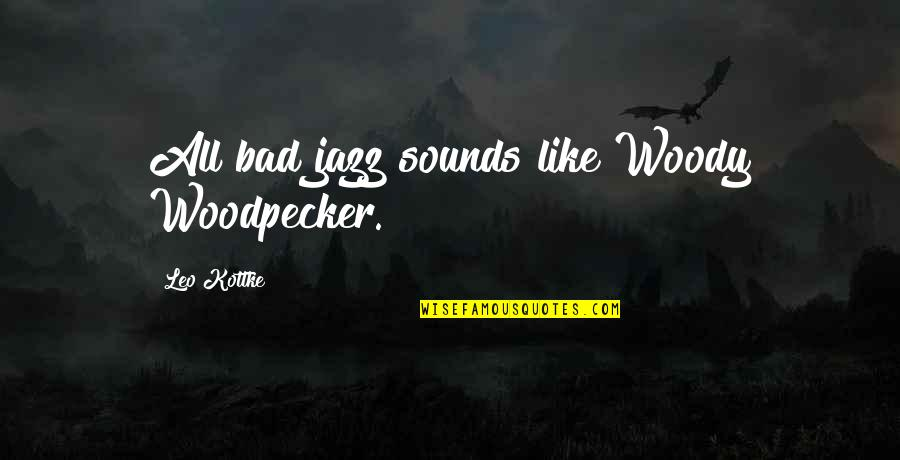 Woodpecker Quotes By Leo Kottke: All bad jazz sounds like Woody Woodpecker.