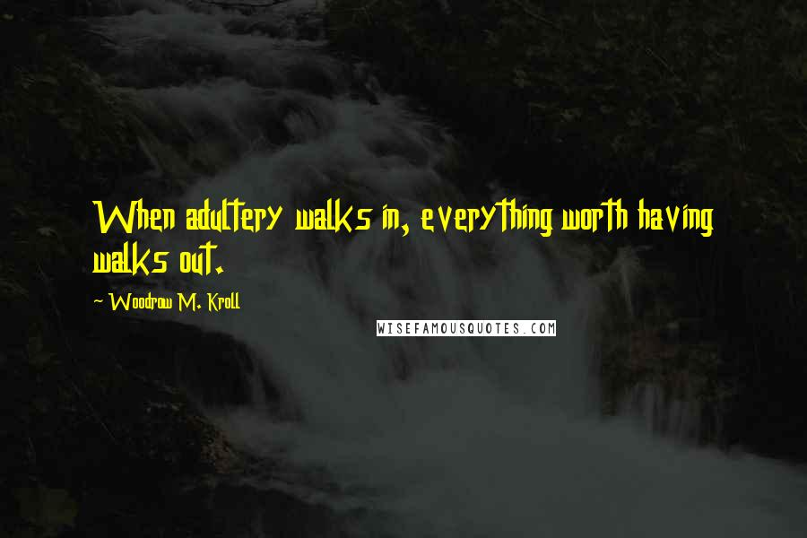Woodrow M. Kroll quotes: When adultery walks in, everything worth having walks out.