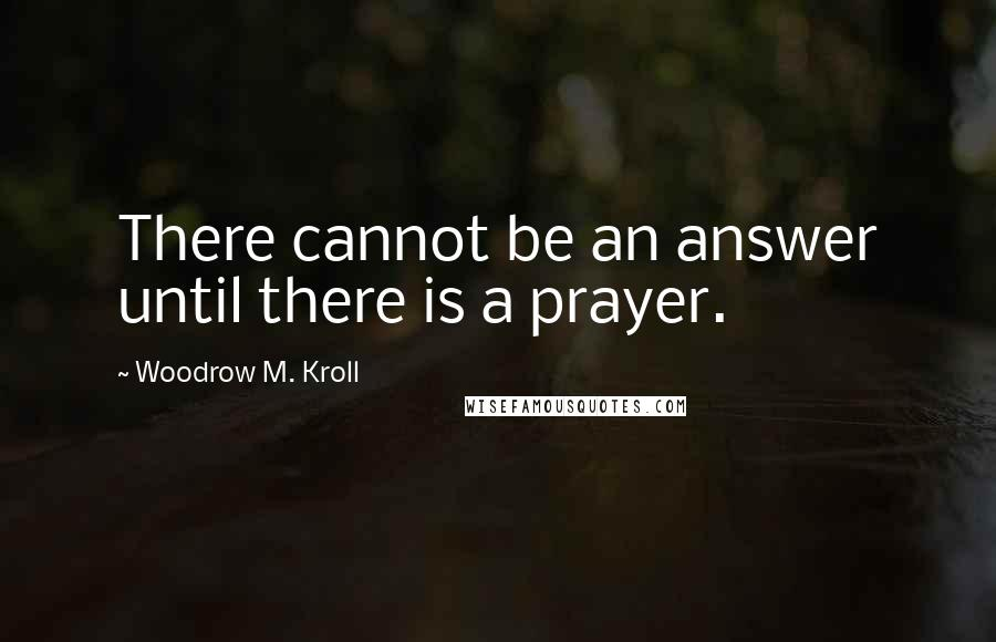 Woodrow M. Kroll quotes: There cannot be an answer until there is a prayer.