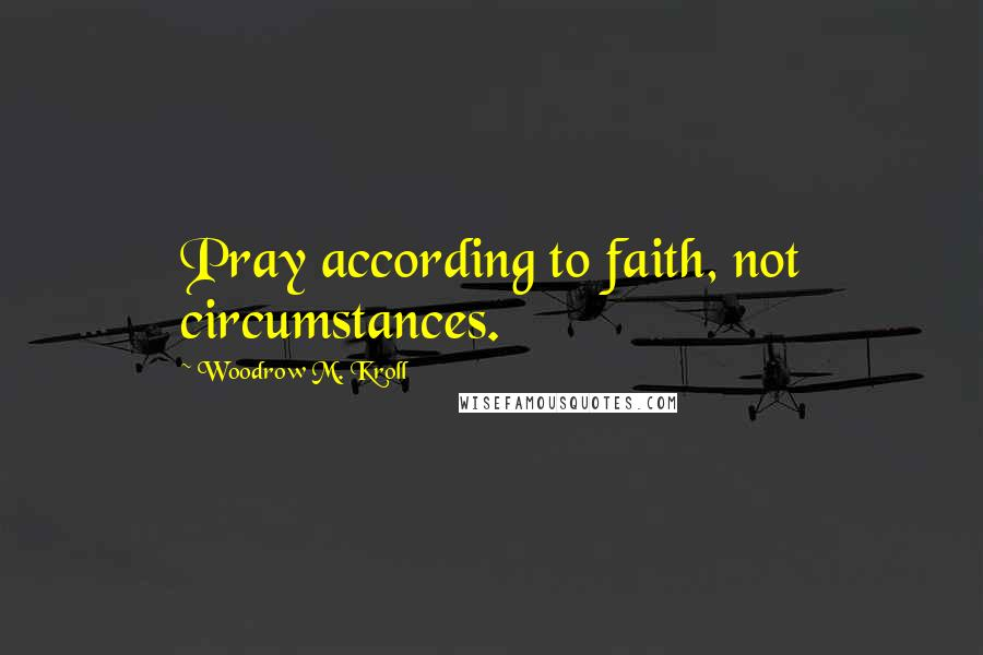 Woodrow M. Kroll quotes: Pray according to faith, not circumstances.