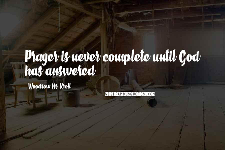 Woodrow M. Kroll quotes: Prayer is never complete until God has answered.