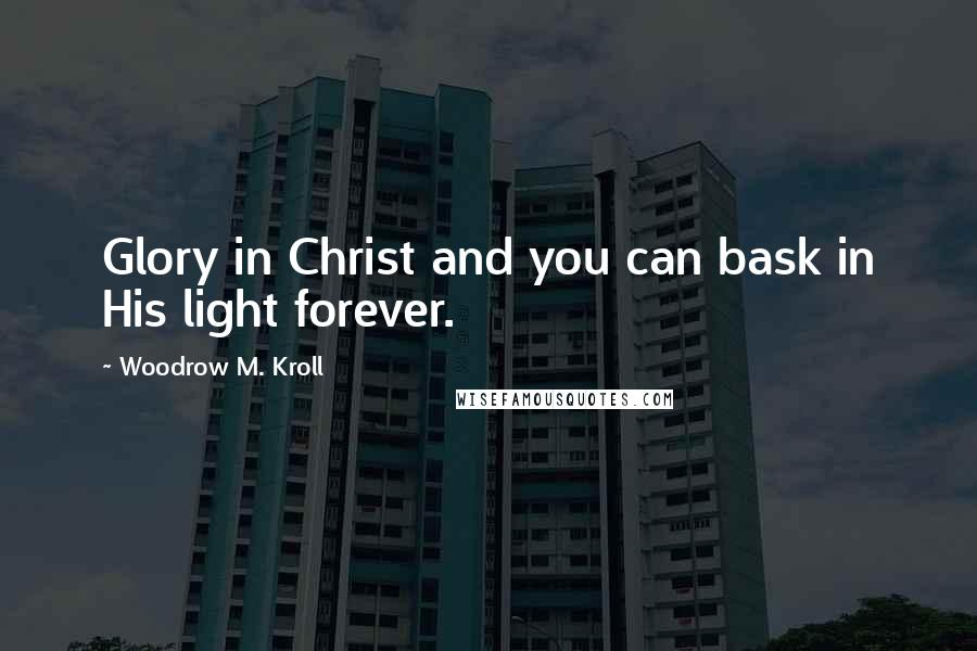 Woodrow M. Kroll quotes: Glory in Christ and you can bask in His light forever.