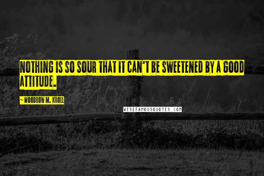 Woodrow M. Kroll quotes: Nothing is so sour that it can't be sweetened by a good attitude.