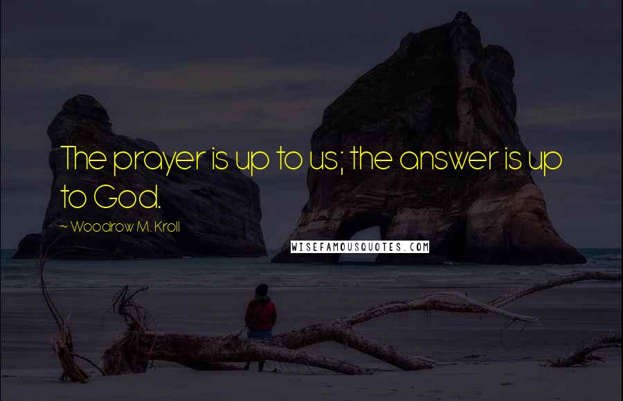 Woodrow M. Kroll quotes: The prayer is up to us; the answer is up to God.