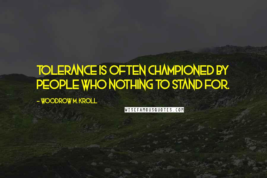 Woodrow M. Kroll quotes: Tolerance is often championed by people who nothing to stand for.