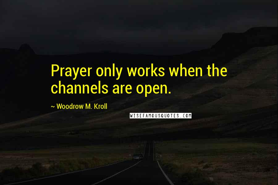 Woodrow M. Kroll quotes: Prayer only works when the channels are open.