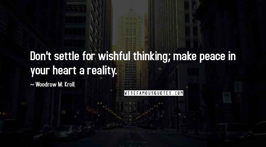 Woodrow M. Kroll quotes: Don't settle for wishful thinking; make peace in your heart a reality.